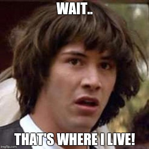 Conspiracy Keanu Meme | WAIT.. THAT'S WHERE I LIVE! | image tagged in memes,conspiracy keanu | made w/ Imgflip meme maker