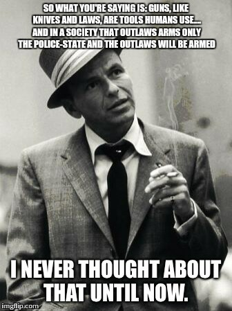 SO WHAT YOU'RE SAYING IS: GUNS, LIKE KNIVES AND LAWS, ARE TOOLS HUMANS USE.... AND IN A SOCIETY THAT OUTLAWS ARMS ONLY THE POLICE-STATE AND  | image tagged in frank | made w/ Imgflip meme maker