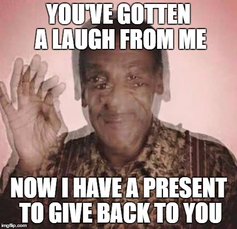 Cosby Drugged | YOU'VE GOTTEN A LAUGH FROM ME NOW I HAVE A PRESENT TO GIVE BACK TO YOU | image tagged in cosby drugged | made w/ Imgflip meme maker