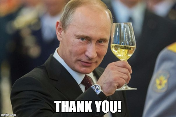 Putin Cheers | THANK YOU! | image tagged in putin cheers | made w/ Imgflip meme maker