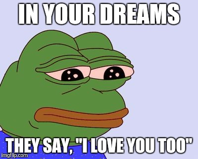 "Pepe the Frog |  IN YOUR DREAMS; THEY SAY, ""I LOVE YOU TOO"" 