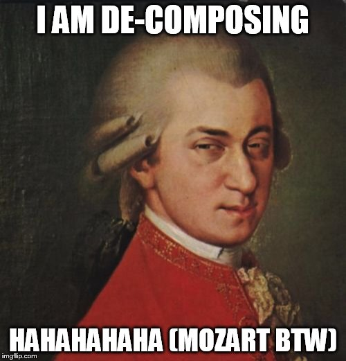 Mozart Not Sure | I AM DE-COMPOSING HAHAHAHAHA (MOZART BTW) | image tagged in memes,mozart not sure | made w/ Imgflip meme maker
