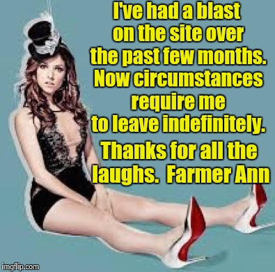 Farmerann out. Peace. | I've had a blast on the site over the past few months. Now circumstances require me to leave indefinitely. Thanks for all the laughs.  Farme | image tagged in laugh anna laugh,goodbye | made w/ Imgflip meme maker