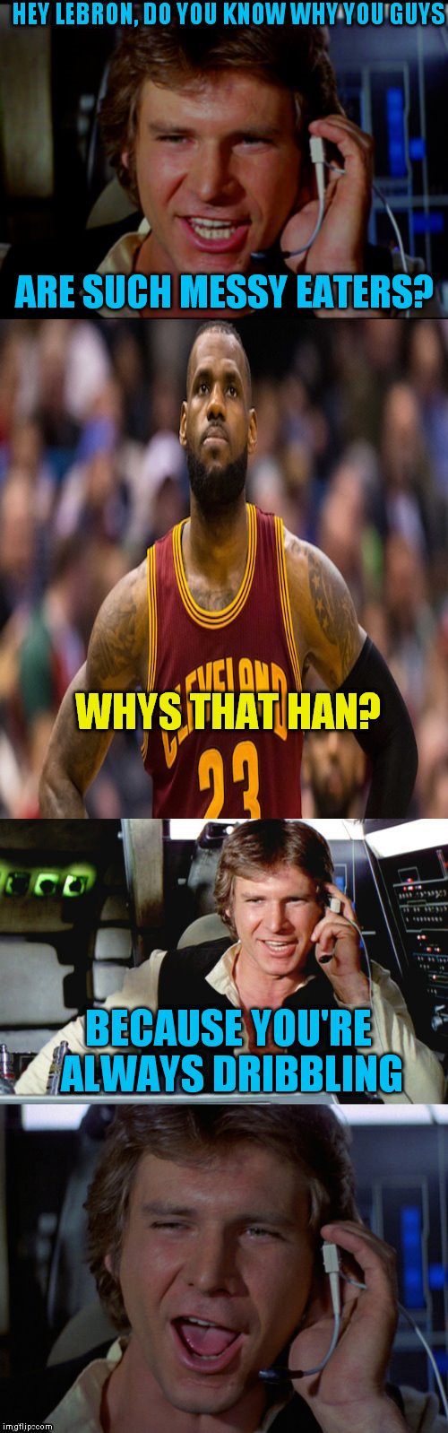 Han Solo Interviews Lebron-James |  HEY LEBRON, DO YOU KNOW WHY YOU GUYS; ARE SUCH MESSY EATERS? WHYS THAT HAN? BECAUSE YOU'RE ALWAYS DRIBBLING | image tagged in bad pun han solo,lebron james,funny meme,starwars,basketball,interview | made w/ Imgflip meme maker