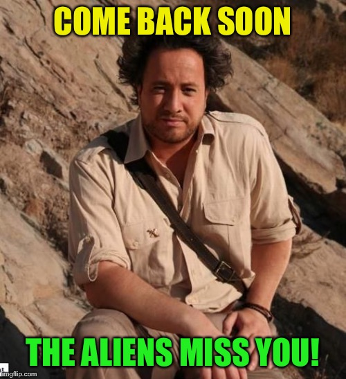 aliens1 | COME BACK SOON THE ALIENS MISS YOU! | image tagged in aliens1 | made w/ Imgflip meme maker