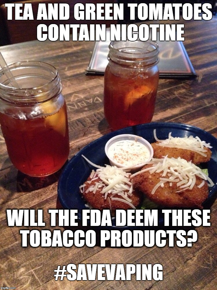Fried Green Tobacco? |  TEA AND GREEN TOMATOES CONTAIN NICOTINE; WILL THE FDA DEEM THESE TOBACCO PRODUCTS? #SAVEVAPING | image tagged in vaping,laws,tomato | made w/ Imgflip meme maker