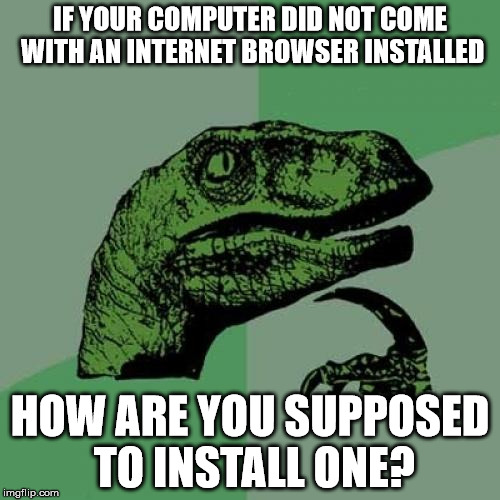 Computer Paradox |  IF YOUR COMPUTER DID NOT COME WITH AN INTERNET BROWSER INSTALLED; HOW ARE YOU SUPPOSED TO INSTALL ONE? | image tagged in memes,philosoraptor,paradox,computer | made w/ Imgflip meme maker