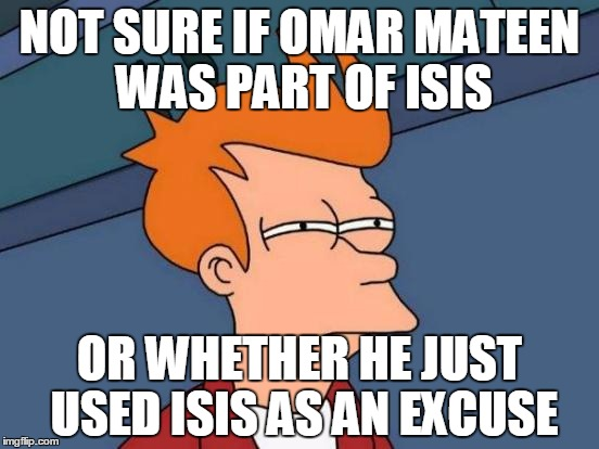 Futurama Fry Meme | NOT SURE IF OMAR MATEEN WAS PART OF ISIS OR WHETHER HE JUST USED ISIS AS AN EXCUSE | image tagged in memes,futurama fry | made w/ Imgflip meme maker
