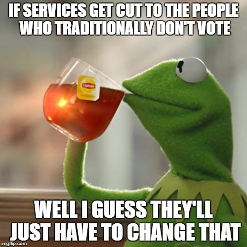 TAKING RESPONSIBILITY | IF SERVICES GET CUT TO THE PEOPLE WHO TRADITIONALLY DON'T VOTE WELL I GUESS THEY'LL JUST HAVE TO CHANGE THAT | image tagged in memes,but thats none of my business,kermit the frog | made w/ Imgflip meme maker