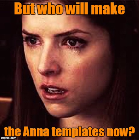 But who will make the Anna templates now? | made w/ Imgflip meme maker