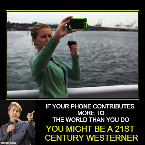 User-friendly | IF YOUR PHONE CONTRIBUTES MORE TO THE WORLD THAN YOU DO YOU MIGHT BE A 21ST CENTURY WESTERNER | image tagged in memes,jeff foxworthy,demotivationals,smartphone,selfie,phone | made w/ Imgflip meme maker