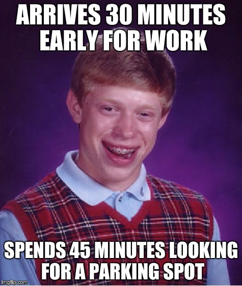 Bad Luck Brian Meme | ARRIVES 30 MINUTES EARLY FOR WORK SPENDS 45 MINUTES LOOKING FOR A PARKING SPOT | image tagged in memes,bad luck brian | made w/ Imgflip meme maker