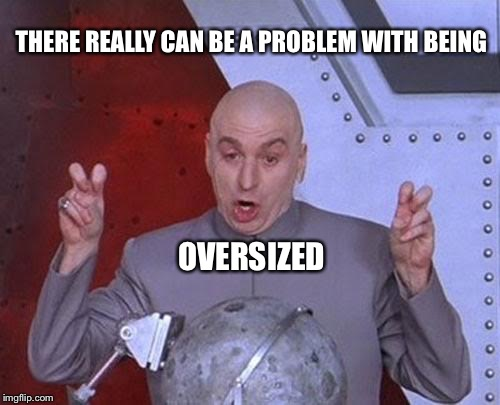 Dr Evil Laser Meme | THERE REALLY CAN BE A PROBLEM WITH BEING OVERSIZED | image tagged in memes,dr evil laser | made w/ Imgflip meme maker