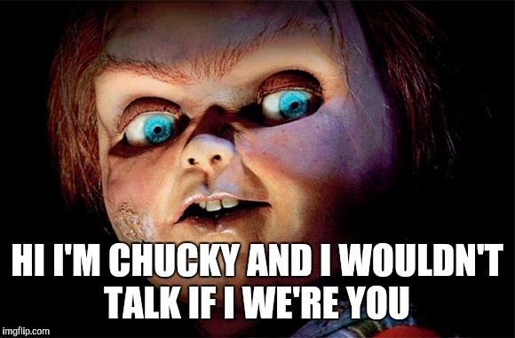 HI I'M CHUCKY AND I WOULDN'T TALK IF I WE'RE YOU | image tagged in chucky,dark humor,horror,funny,classic | made w/ Imgflip meme maker