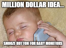 baby monitor | MILLION DOLLAR IDEA... SNOOZE BUTTON FOR BABY MONITORS | image tagged in baby moinor,baby,sleeping,snooze,funny | made w/ Imgflip meme maker
