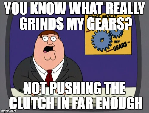 Peter Griffin News Meme | YOU KNOW WHAT REALLY GRINDS MY GEARS? NOT PUSHING THE CLUTCH IN FAR ENOUGH | image tagged in memes,peter griffin news,AdviceAnimals | made w/ Imgflip meme maker