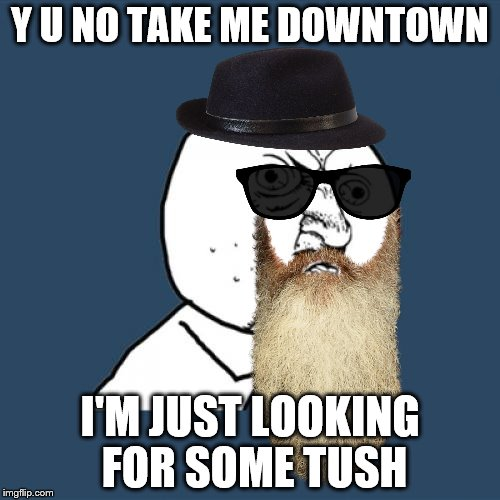 I been bad, I been good... | Y U NO TAKE ME DOWNTOWN I'M JUST LOOKING FOR SOME TUSH | image tagged in memes,y u no guy,zz top,music to pole dance by | made w/ Imgflip meme maker