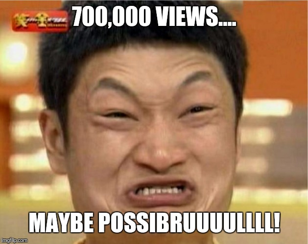 700,000 VIEWS.... MAYBE POSSIBRUUUULLLL! | made w/ Imgflip meme maker