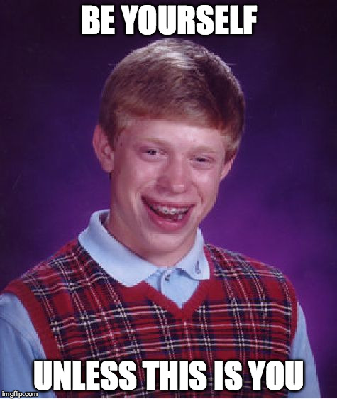 Bad Luck Brian Meme | BE YOURSELF UNLESS THIS IS YOU | image tagged in memes,bad luck brian | made w/ Imgflip meme maker