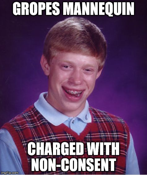 Bad Luck Brian Meme | GROPES MANNEQUIN CHARGED WITH NON-CONSENT | image tagged in memes,bad luck brian | made w/ Imgflip meme maker