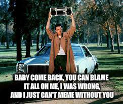BABY COME BACK, YOU CAN BLAME IT ALL ON ME, I WAS WRONG, AND I JUST CAN'T MEME WITHOUT YOU | made w/ Imgflip meme maker