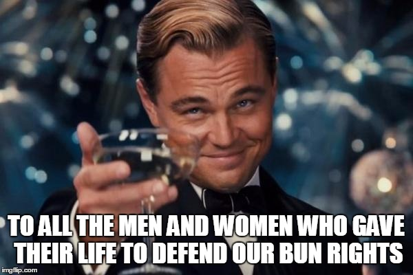 TO ALL THE MEN AND WOMEN WHO GAVE THEIR LIFE TO DEFEND OUR BUN RIGHTS | image tagged in memes,leonardo dicaprio cheers | made w/ Imgflip meme maker