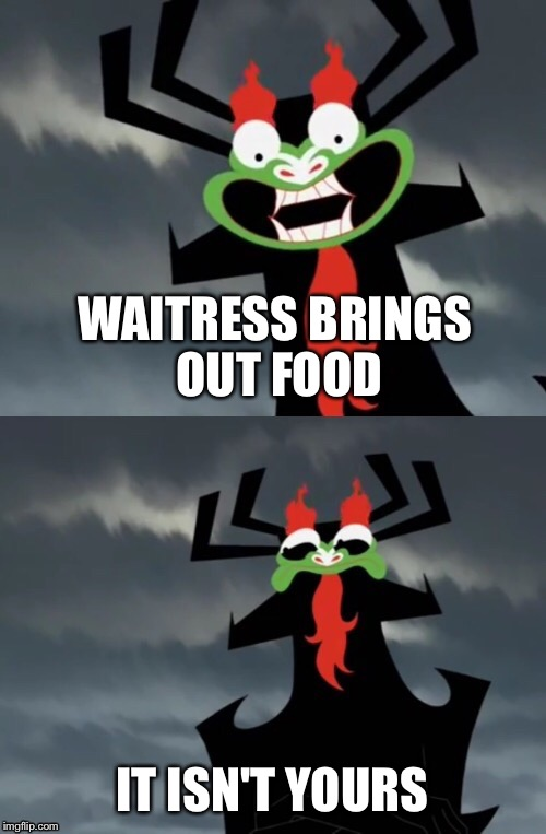 Dissatisfied Aku |  WAITRESS BRINGS OUT FOOD; IT ISN'T YOURS | image tagged in dissatisfied aku,aku,samurai jack | made w/ Imgflip meme maker