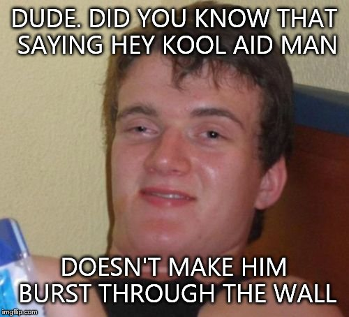10 Guy Meme | DUDE. DID YOU KNOW THAT SAYING HEY KOOL AID MAN DOESN'T MAKE HIM BURST THROUGH THE WALL | image tagged in memes,10 guy | made w/ Imgflip meme maker