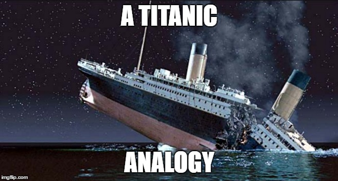 The Titanic |  A TITANIC; ANALOGY | image tagged in america,sinking,christians | made w/ Imgflip meme maker