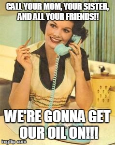 lady on the phone | CALL YOUR MOM, YOUR SISTER, AND ALL YOUR FRIENDS!! WE'RE GONNA GET OUR OIL ON!!! | image tagged in lady on the phone | made w/ Imgflip meme maker