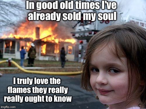 Disaster Girl Meme | In good old times I've already sold my soul I truly love the flames they really really ought to know | image tagged in memes,disaster girl | made w/ Imgflip meme maker