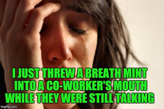 First World Problems Meme | I JUST THREW A BREATH MINT INTO A CO-WORKER'S MOUTH WHILE THEY WERE STILL TALKING | image tagged in memes,first world problems | made w/ Imgflip meme maker