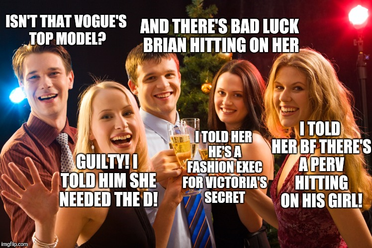 Bad Luck Brian | ISN'T THAT VOGUE'S TOP MODEL? GUILTY! I TOLD HIM SHE NEEDED THE D! I TOLD HER BF THERE'S A PERV HITTING ON HIS GIRL! AND THERE'S BAD LUCK BR | image tagged in bad luck brian | made w/ Imgflip meme maker