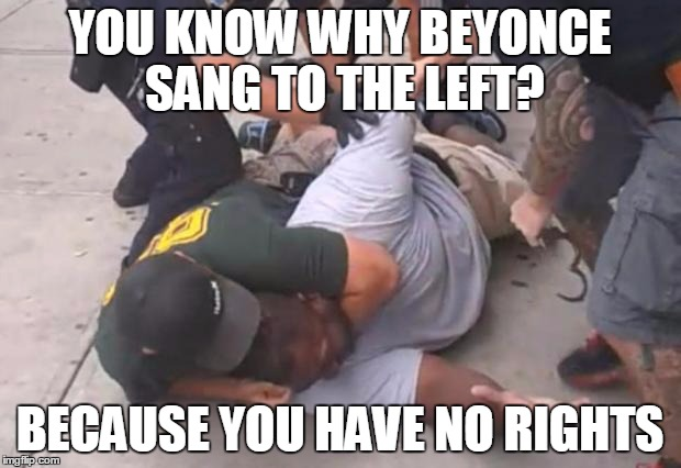 killer cops | YOU KNOW WHY BEYONCE SANG TO THE LEFT? BECAUSE YOU HAVE NO RIGHTS | image tagged in killer cops,beyonce,civil rights | made w/ Imgflip meme maker