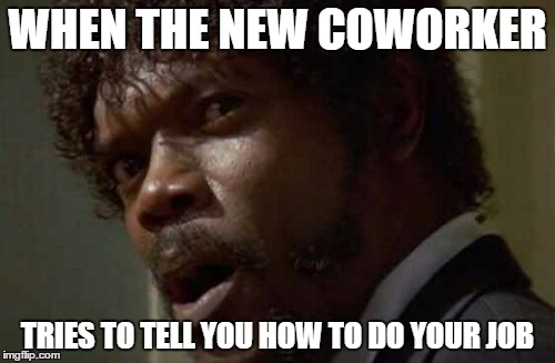 Samuel Jackson Glance | WHEN THE NEW COWORKER TRIES TO TELL YOU HOW TO DO YOUR JOB | image tagged in memes,samuel jackson glance | made w/ Imgflip meme maker