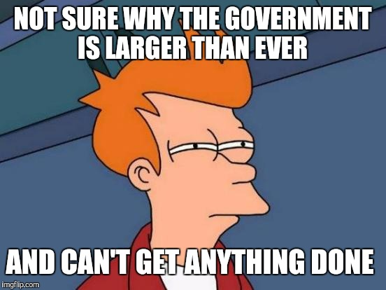 Futurama Fry Meme | NOT SURE WHY THE GOVERNMENT IS LARGER THAN EVER AND CAN'T GET ANYTHING DONE | image tagged in memes,futurama fry | made w/ Imgflip meme maker