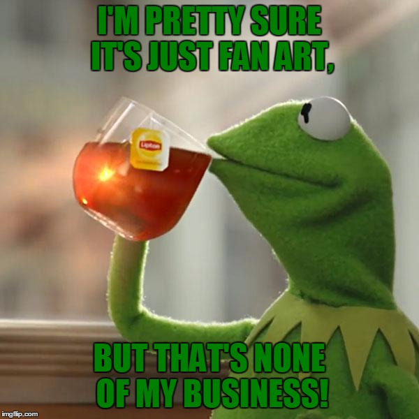 But Thats None Of My Business Meme | I'M PRETTY SURE IT'S JUST FAN ART, BUT THAT'S NONE OF MY BUSINESS! | image tagged in memes,but thats none of my business,kermit the frog | made w/ Imgflip meme maker