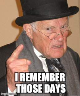 Back In My Day Meme | I REMEMBER THOSE DAYS | image tagged in memes,back in my day | made w/ Imgflip meme maker
