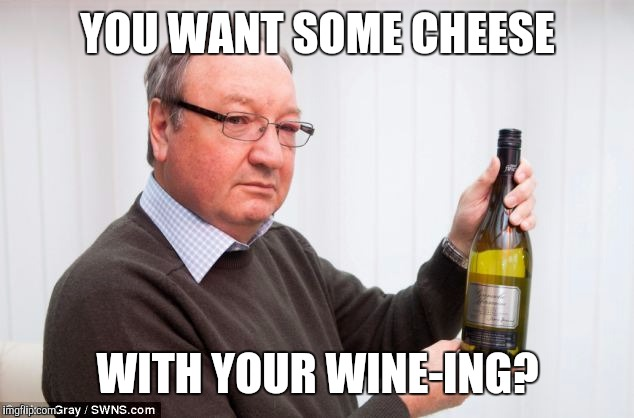 YOU WANT SOME CHEESE WITH YOUR WINE-ING? | image tagged in memes,wine,cheese,whiners | made w/ Imgflip meme maker