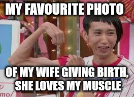 MY FAVOURITE PHOTO OF MY WIFE GIVING BIRTH, SHE LOVES MY MUSCLE | made w/ Imgflip meme maker