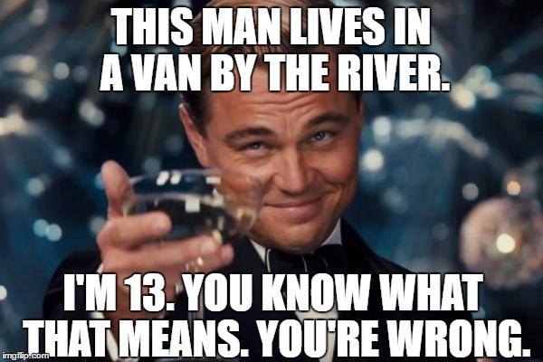 THIS MAN LIVES IN A VAN BY THE RIVER. I'M 13. YOU KNOW WHAT THAT MEANS. YOU'RE WRONG. | image tagged in memes,leonardo dicaprio cheers | made w/ Imgflip meme maker
