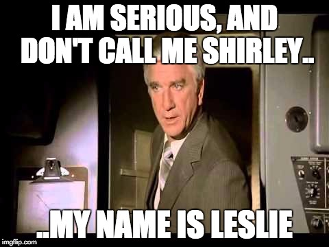 Leslie Nielsen | I AM SERIOUS, AND DON'T CALL ME SHIRLEY.. ..MY NAME IS LESLIE | image tagged in leslie nielsen | made w/ Imgflip meme maker