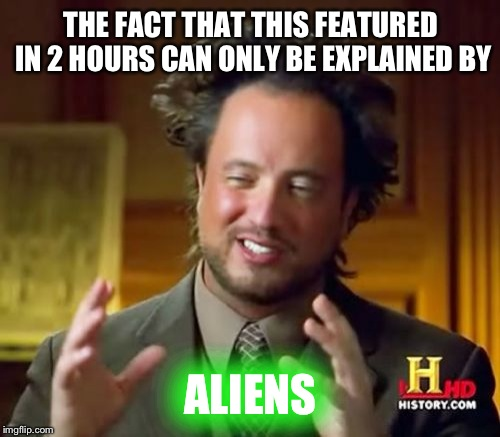 Ancient Aliens Meme | THE FACT THAT THIS FEATURED IN 2 HOURS CAN ONLY BE EXPLAINED BY ALIENS | image tagged in memes,ancient aliens | made w/ Imgflip meme maker