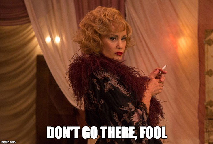 DON'T GO THERE, FOOL | image tagged in jessica lange,elsa mars,ahs,don't go there | made w/ Imgflip meme maker