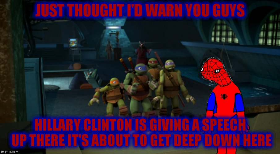 Time to put your boots on! | JUST THOUGHT I'D WARN YOU GUYS HILLARY CLINTON IS GIVING A SPEECH UP THERE IT'S ABOUT TO GET DEEP DOWN HERE | image tagged in tmnt,spoderman,bullshit,look out | made w/ Imgflip meme maker