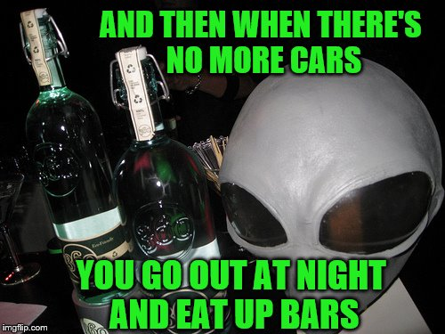 AND THEN WHEN THERE'S NO MORE CARS YOU GO OUT AT NIGHT AND EAT UP BARS | made w/ Imgflip meme maker