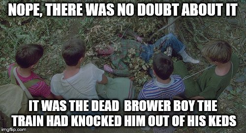 NOPE, THERE WAS NO DOUBT ABOUT IT IT WAS THE DEAD  BROWER BOY THE TRAIN HAD KNOCKED HIM OUT OF HIS KEDS | made w/ Imgflip meme maker