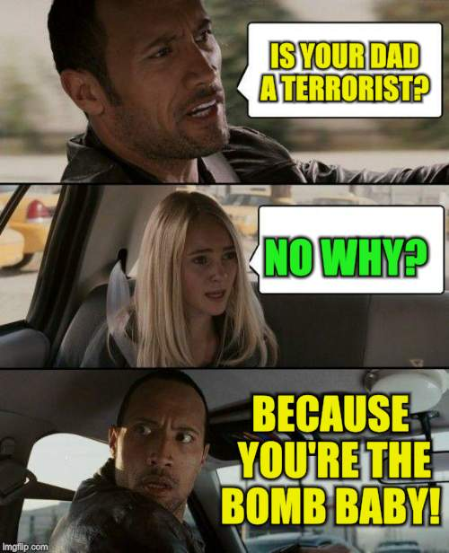 The Rock Driving Meme | IS YOUR DAD A TERRORIST? NO WHY? BECAUSE YOU'RE THE BOMB BABY! | image tagged in memes,the rock driving | made w/ Imgflip meme maker