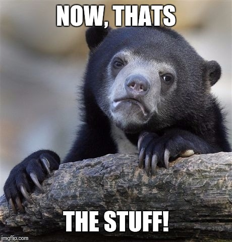Confession Bear Meme | NOW, THATS THE STUFF! | image tagged in memes,confession bear | made w/ Imgflip meme maker