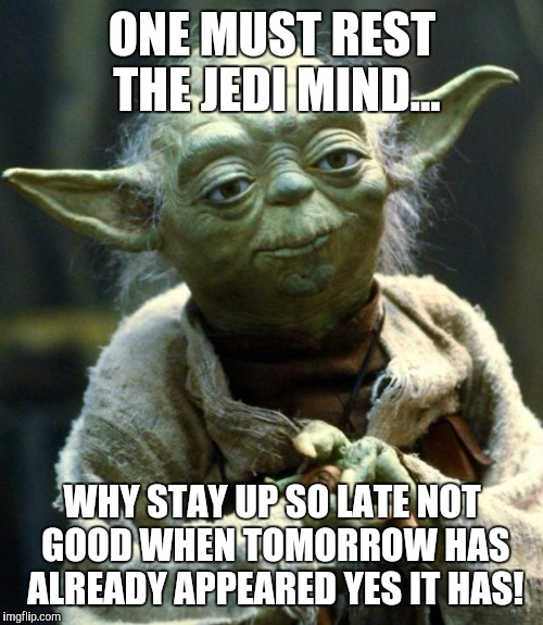 Star Wars Yoda Meme | ONE MUST REST THE JEDI MIND... WHY STAY UP SO LATE NOT GOOD WHEN TOMORROW HAS ALREADY APPEARED YES IT HAS! | image tagged in memes,star wars yoda | made w/ Imgflip meme maker